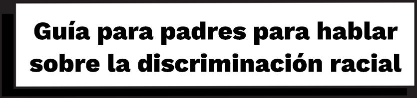 Guía para padres para hablar sobre la discriminación racial